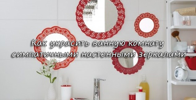 украсить ванную комнату симпатичными настенными зеркалами